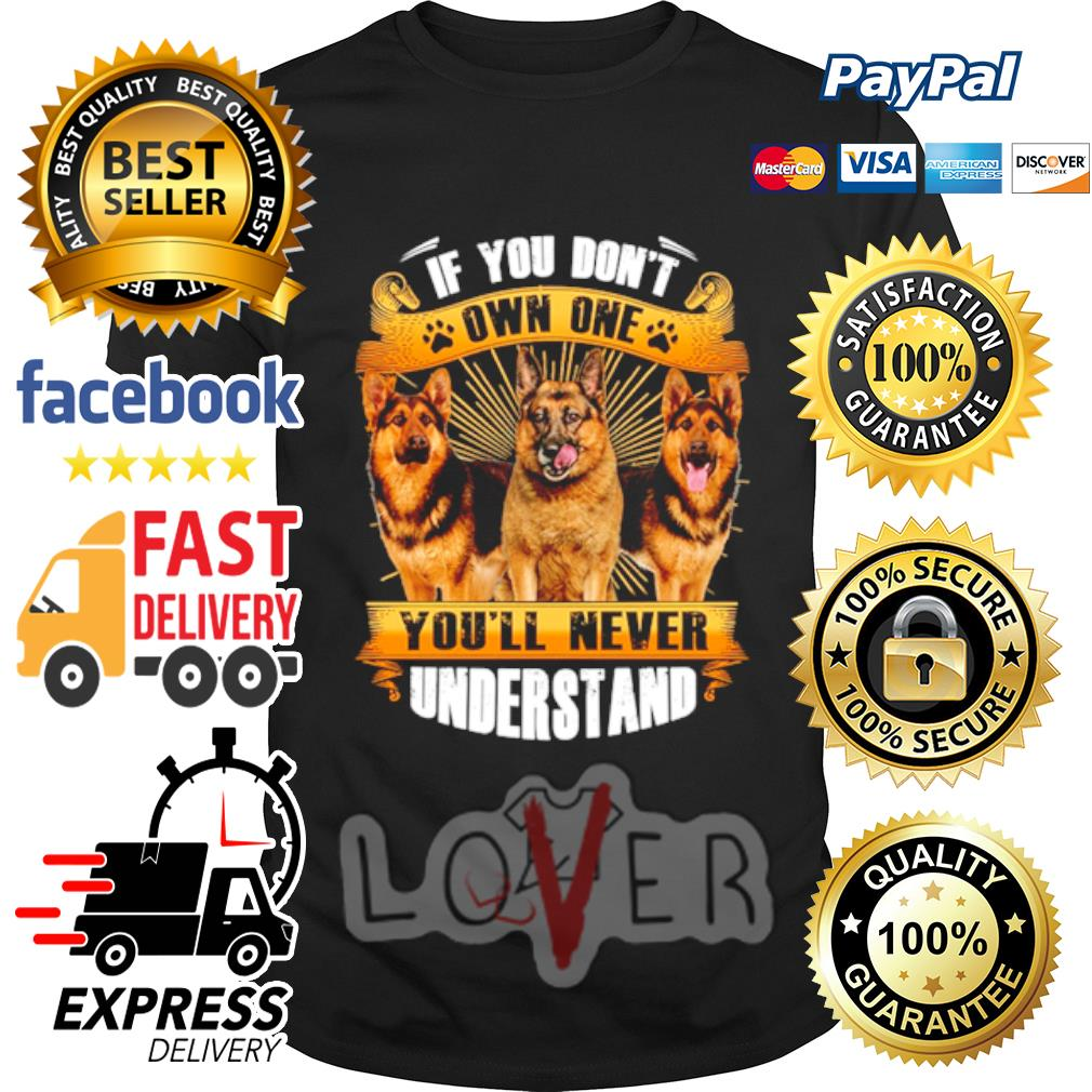 German Shepherd if you don't own one you'll never understand shirt