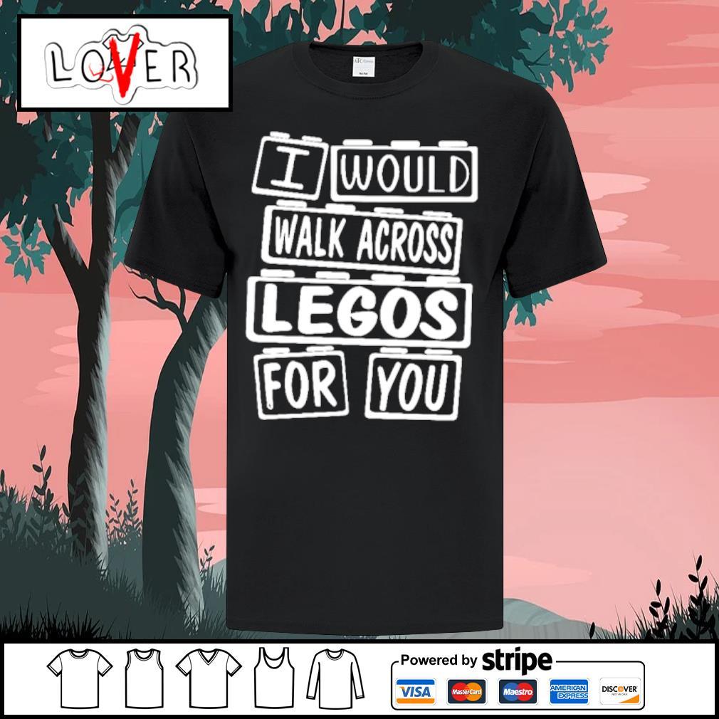 I would walk across legos for you shirt