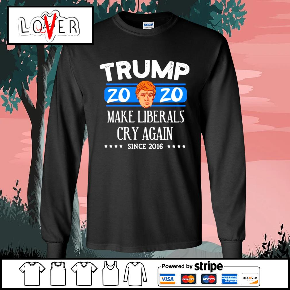 Donald Trump 2020 make liberals cry again since 2016 s Long-Sleeves-Tee