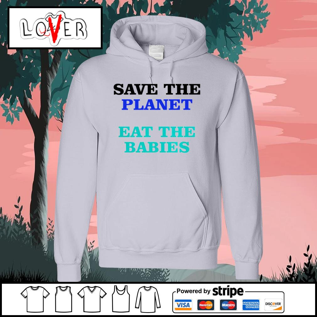 Save the planet eat the babies s Hoodie
