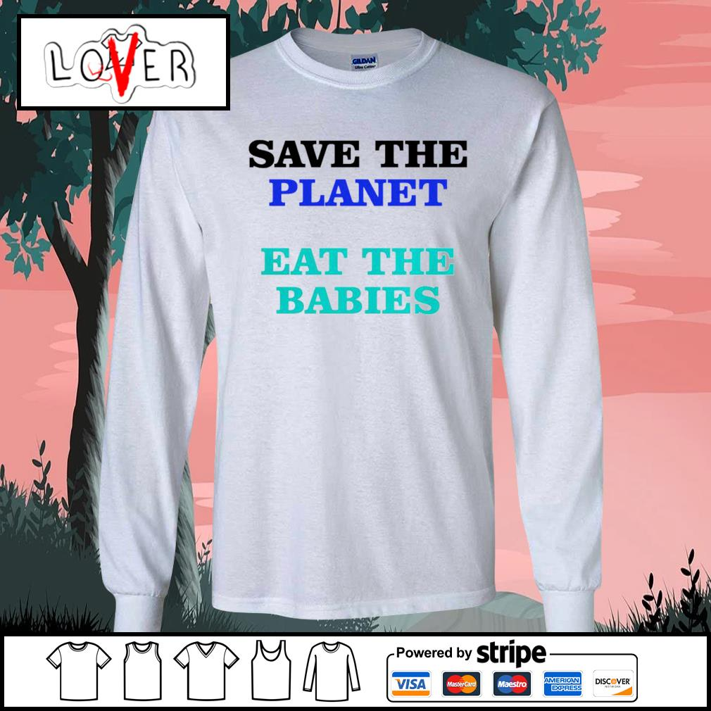 Save the planet eat the babies s Long-Sleeves-Tee