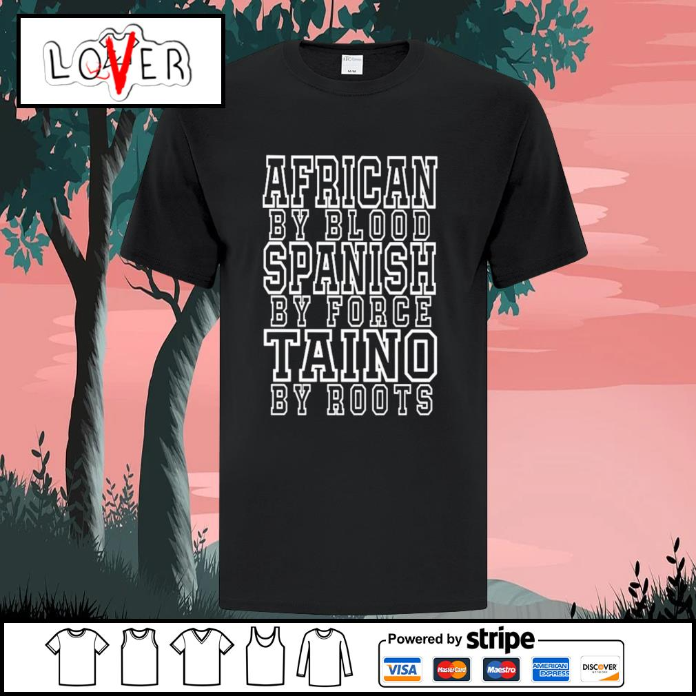 African by blood spanish by force taino by roots shirt