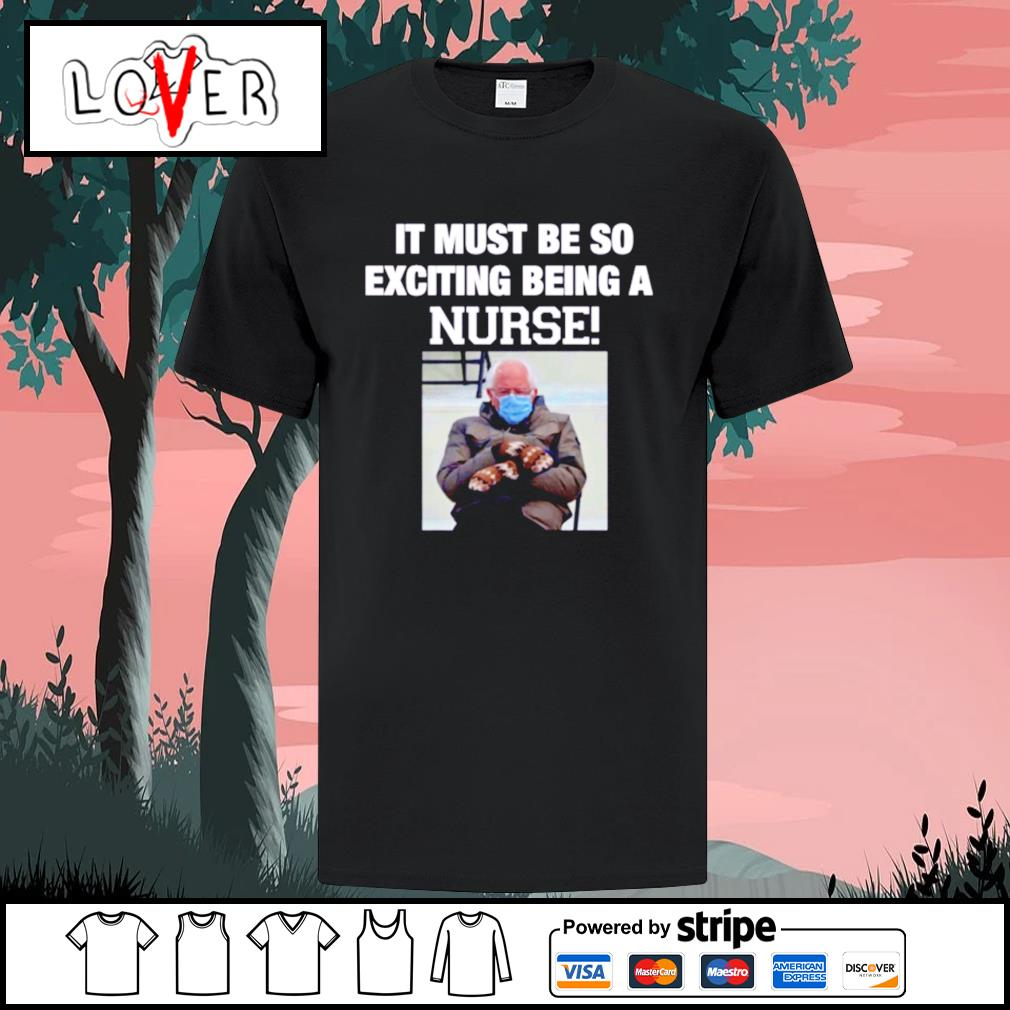 Bernie Sanders it must be so exciting being a nurse shirt