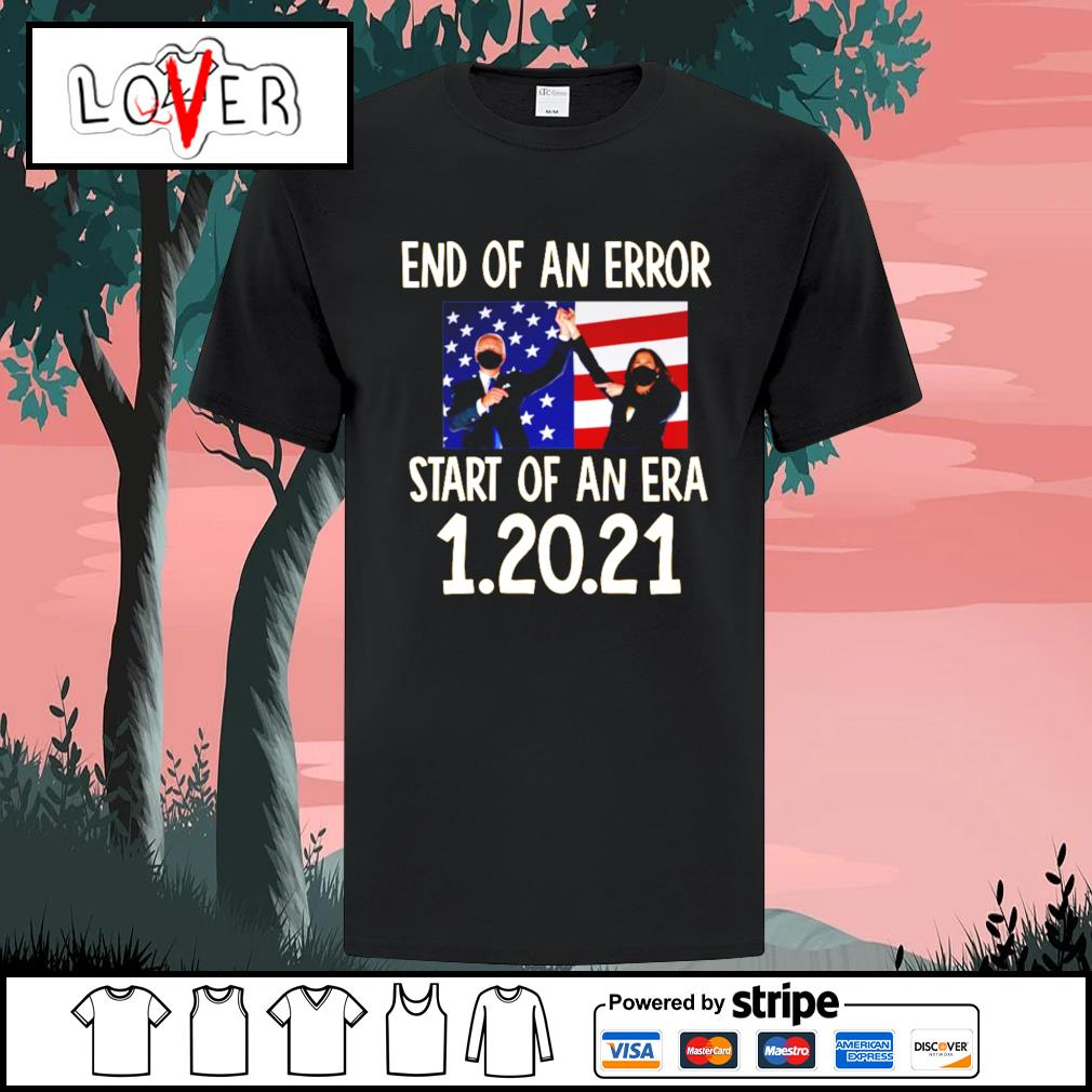 Biden Harris End of an error start of an era 1 20 2021 shirt