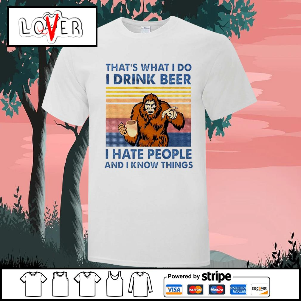 Bigfoot That's what I do I drink beer I hate people and I know things shirt