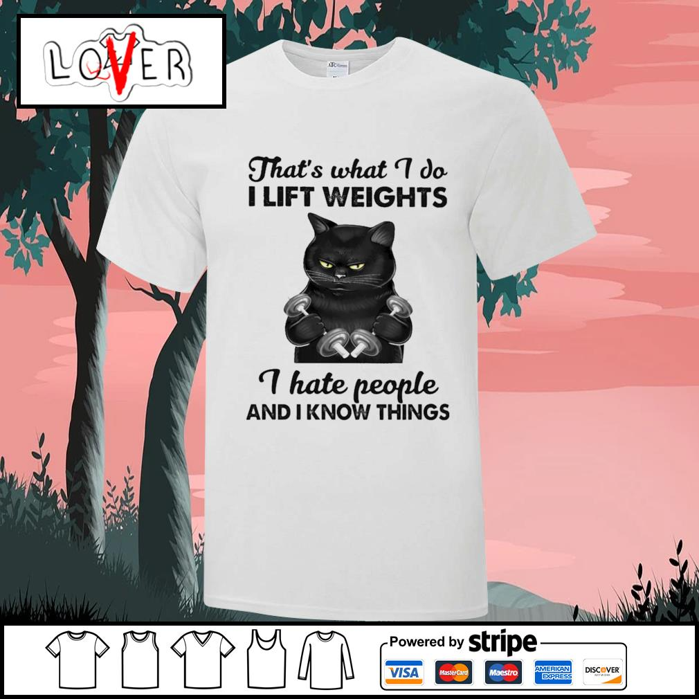 Black cat what I do I lift weights I hate people and I know things shirt