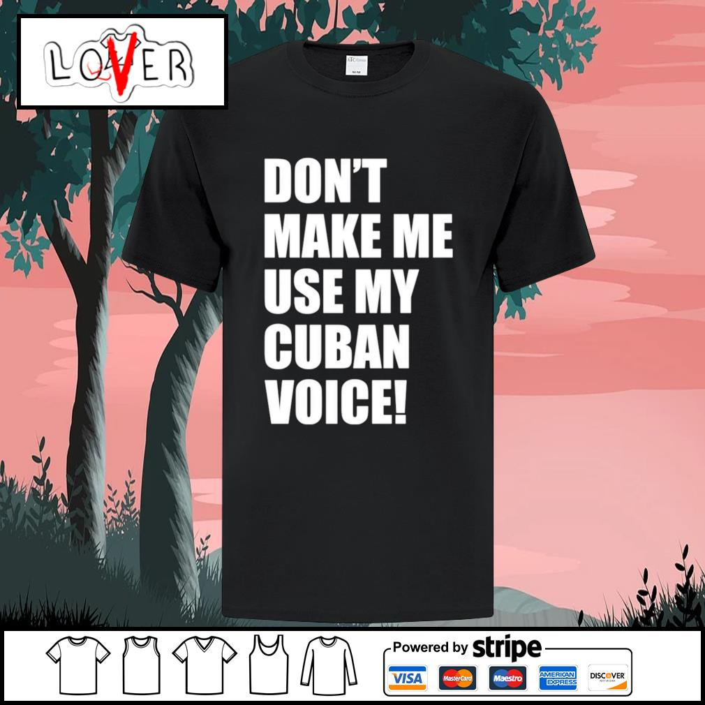 Don't make me use my Cuban voice shirt