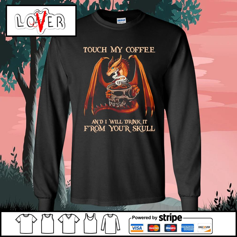 Dragon Touch my coffee and I will drink it from your skull s Long-Sleeves-Tee