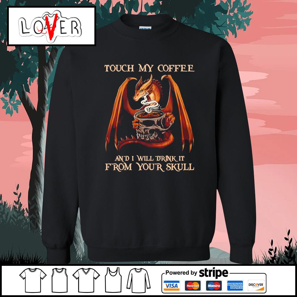 Dragon Touch my coffee and I will drink it from your skull s Sweater