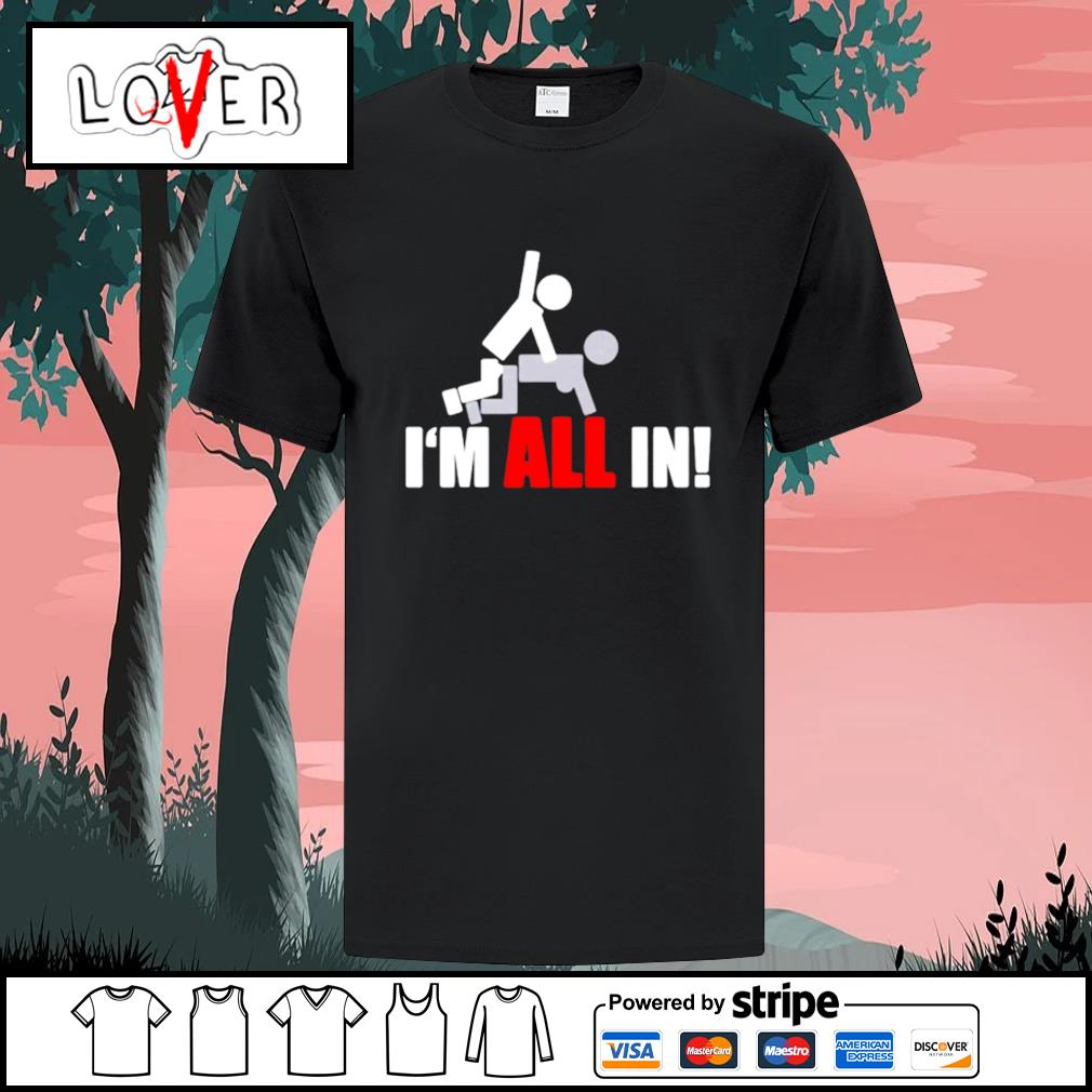 Fuck I'm all in shirt