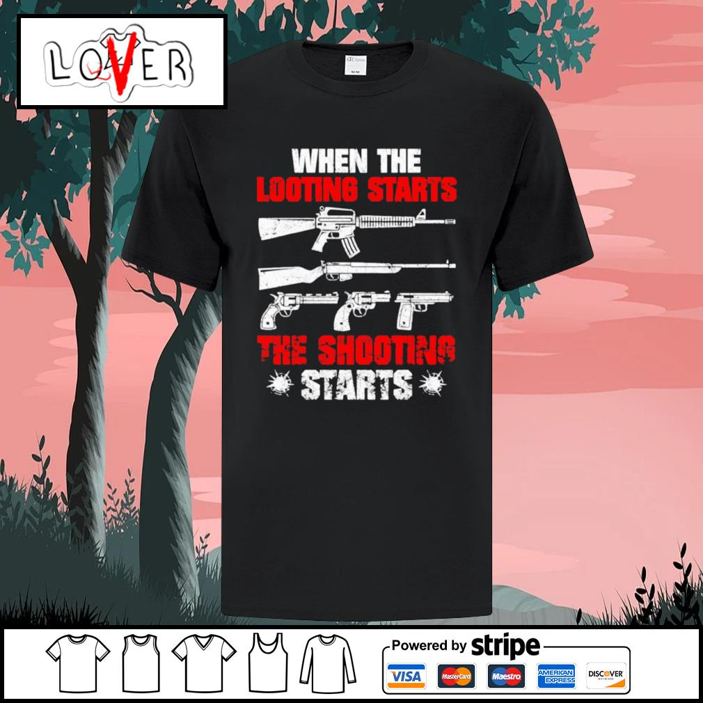 Guns when the looting starts the shooting starts shirt