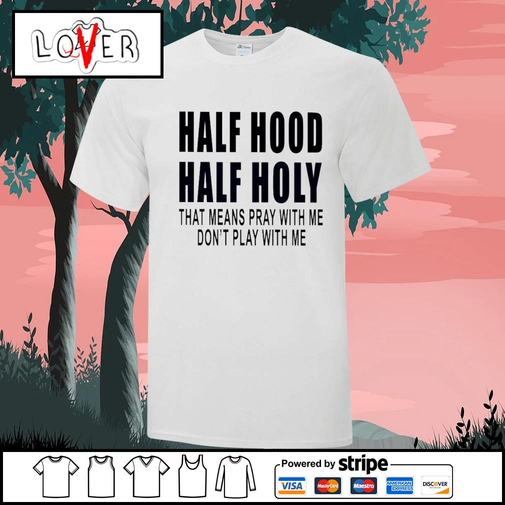 Half hood half holy that means pray with me don't play with me shirt