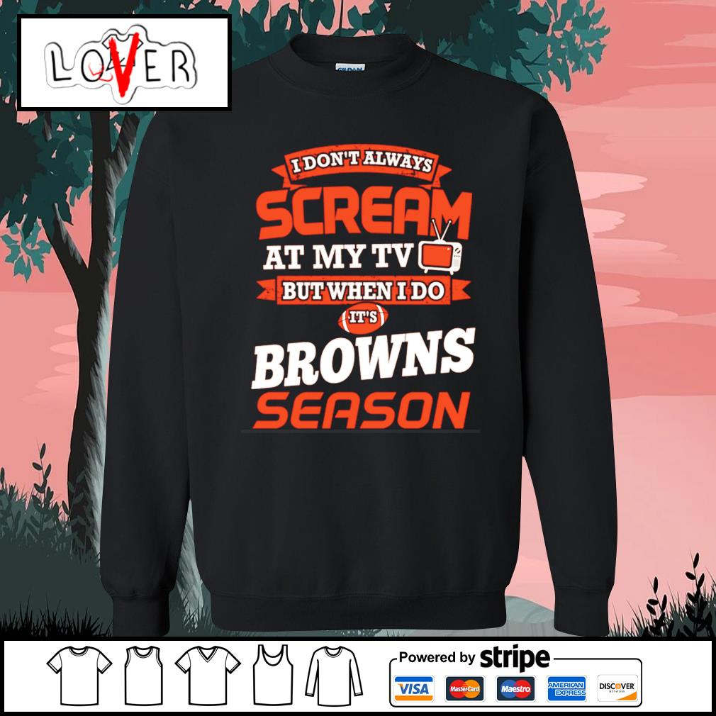 I don't always scream at my tv but when I do it's Cleveland Browns season s Sweater