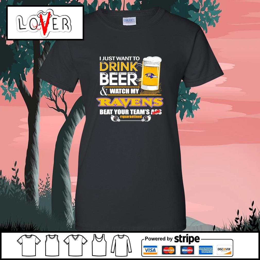 I just want to drink beer and watch my Baltimore Ravens beat your team's ass s Ladies-Tee