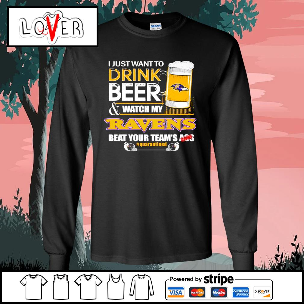 I just want to drink beer and watch my Baltimore Ravens beat your team's ass s Long-Sleeves-Tee