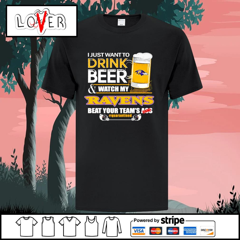 I just want to drink beer and watch my Baltimore Ravens beat your team's ass shirt