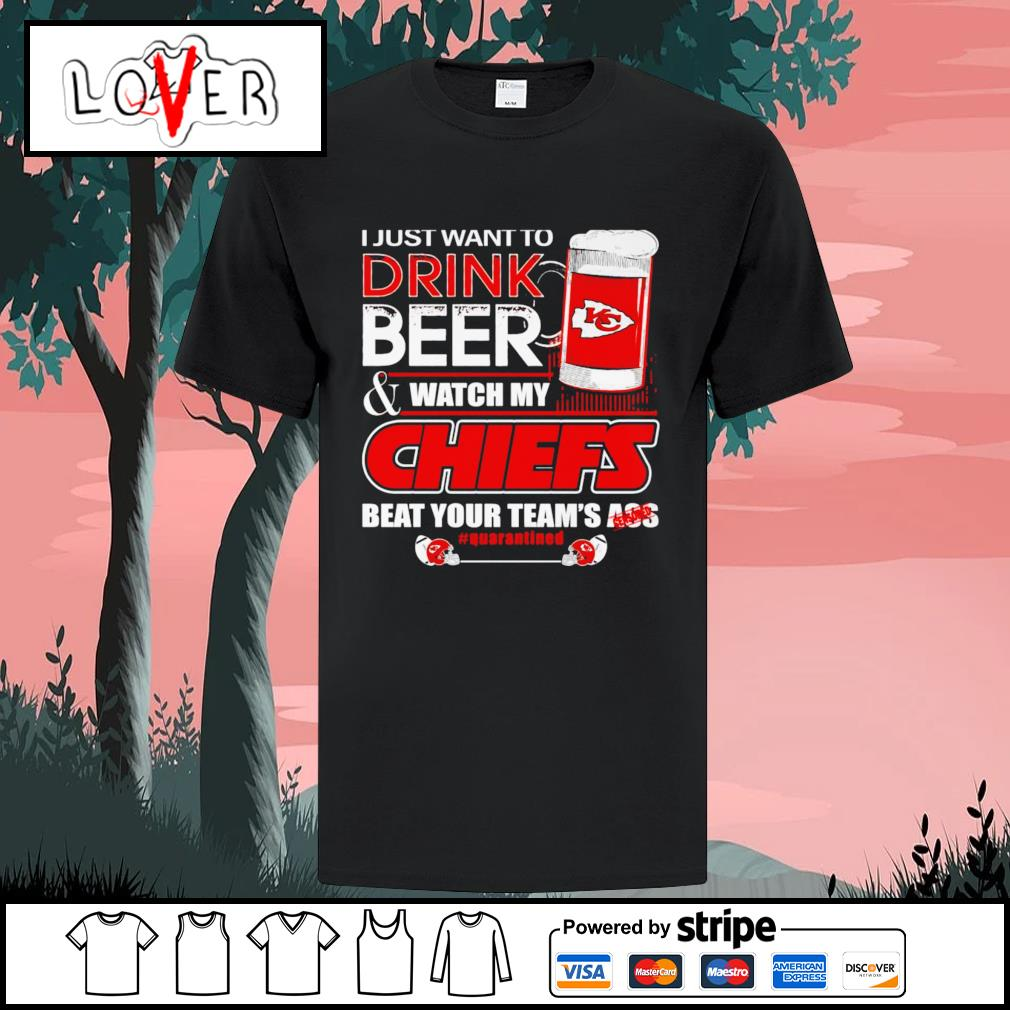 I just want to drink beer and watch my Kansas City Chiefs beat your team's ass shirt