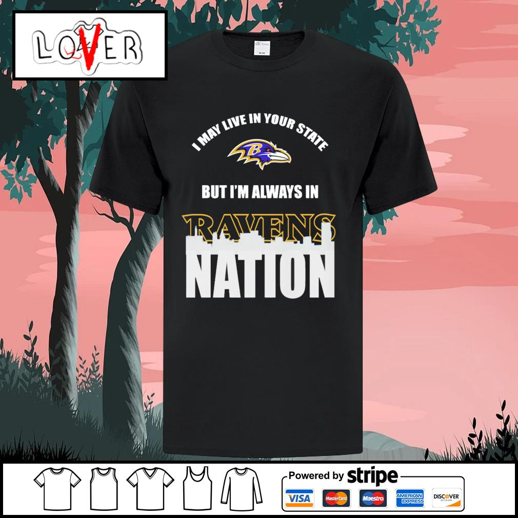 I may live in your state but I'm always in Baltimore Ravens nation shirt