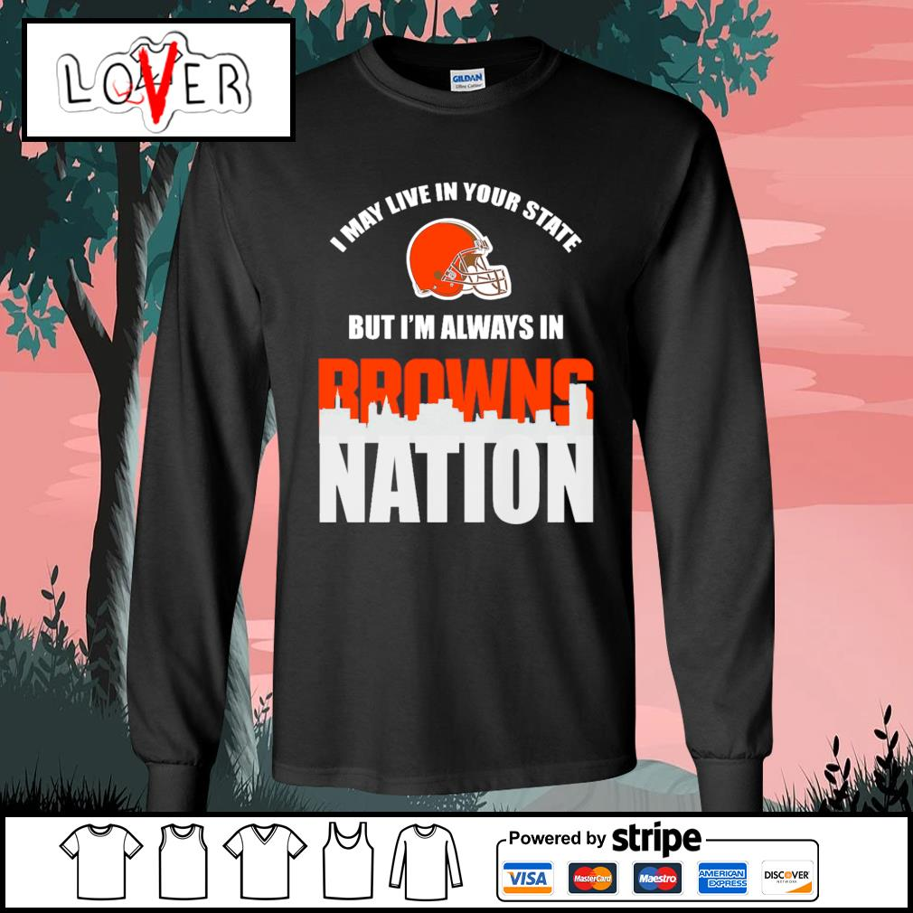 I may live in your state but I'm always in Cleveland Browns nation s Long-Sleeves-Tee