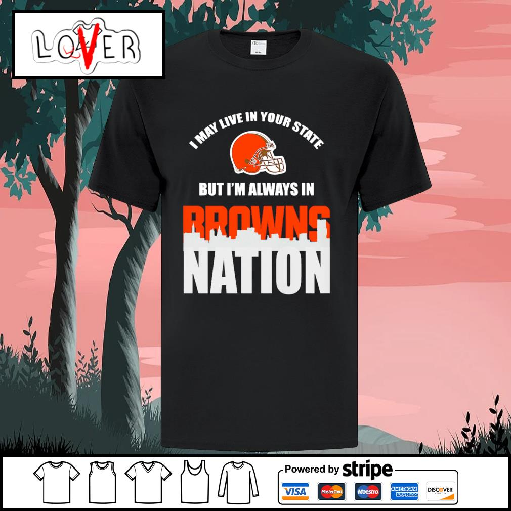 I may live in your state but I'm always in Cleveland Browns nation shirt