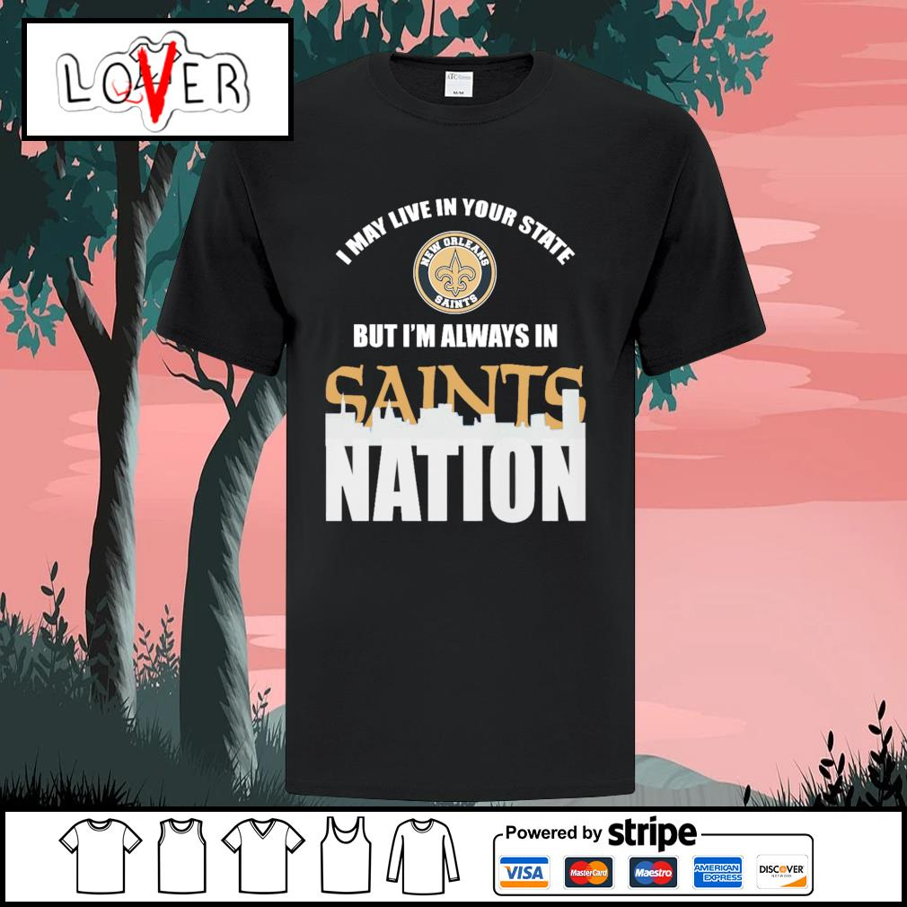 I may live in your state but I'm always in New Orleans Saints nation shirt