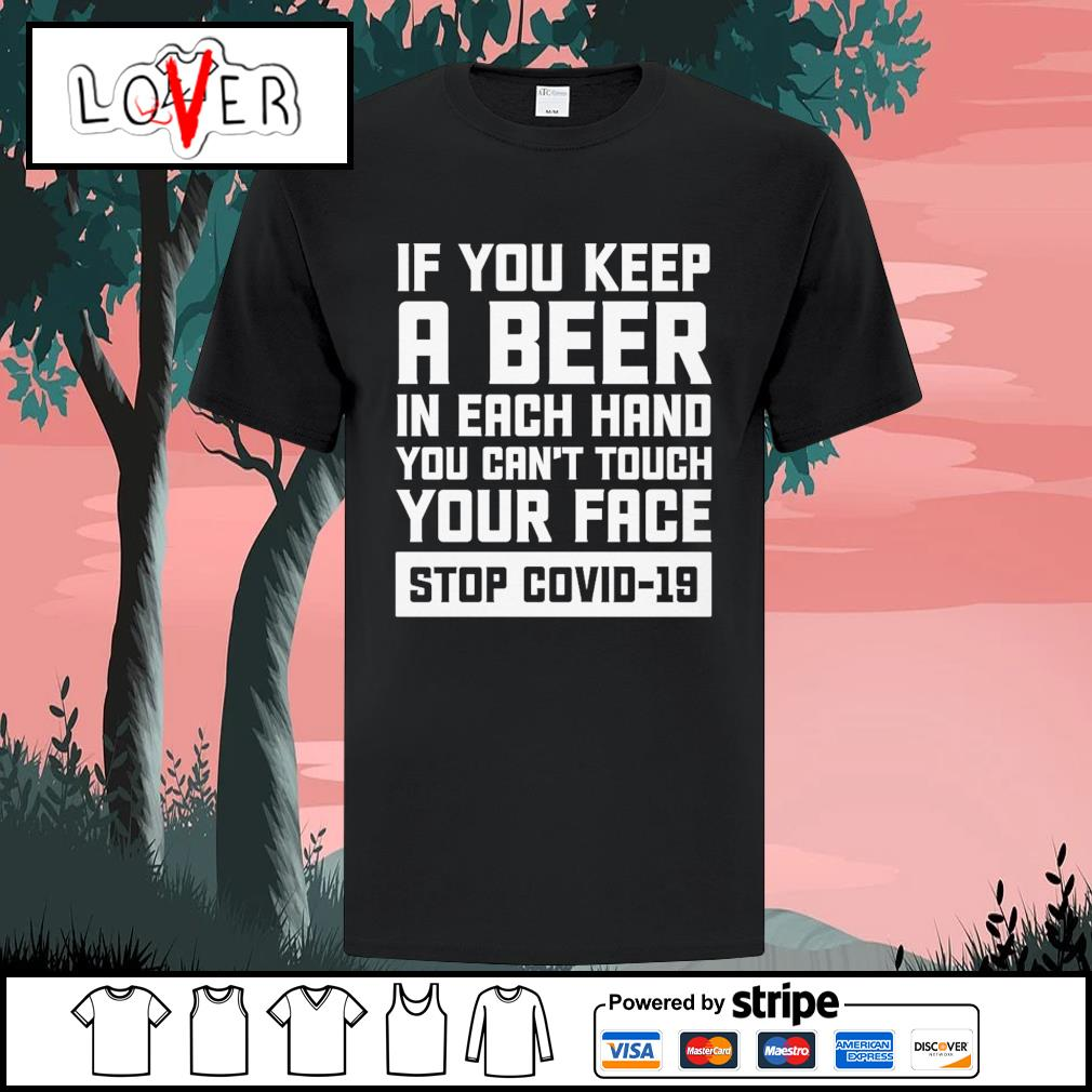 If you keep a beer on each hand you can't touch your face stop Covid-19 shirt