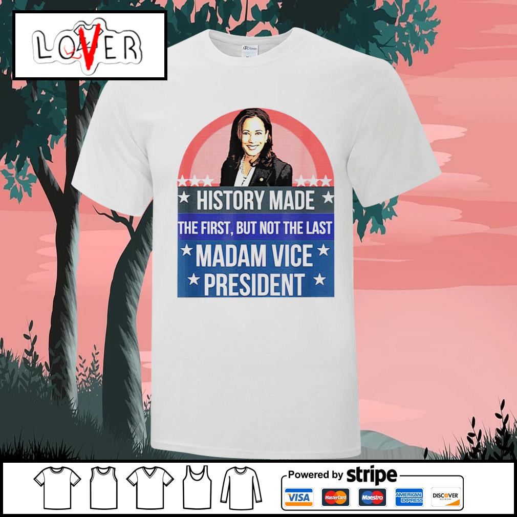Kamala Harris history made the first but not the last madam vice president shirt