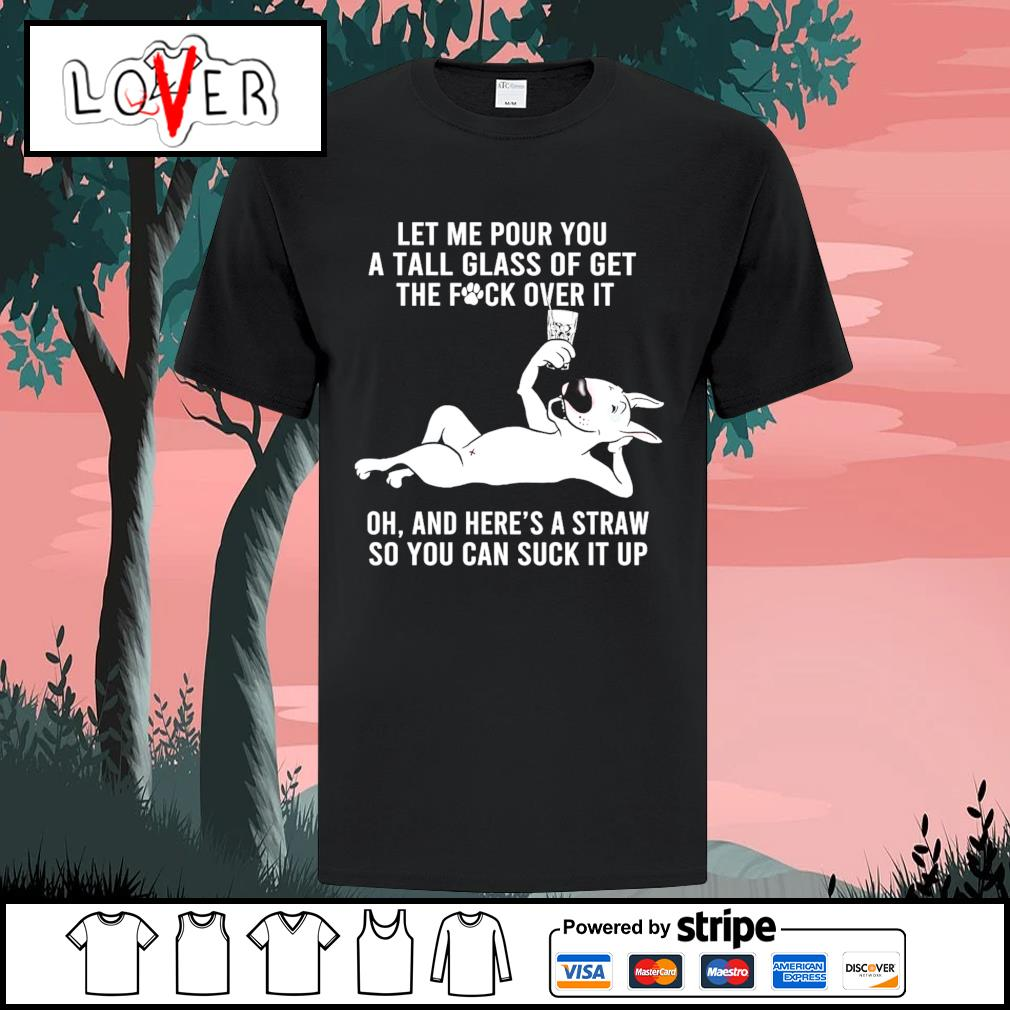 Let me pour you a tall glass of get the fuck over it oh and here's a straw Bull Terrier shirt
