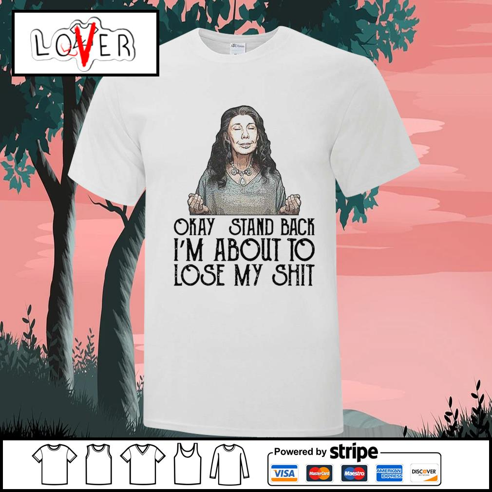 Okay stand back I'm about to lose my shit shirt