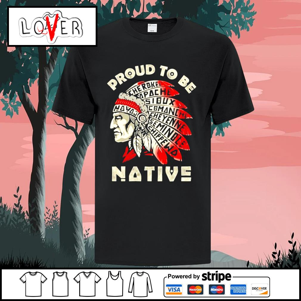 Proud to be native cherokee apache sioux comanche shirt