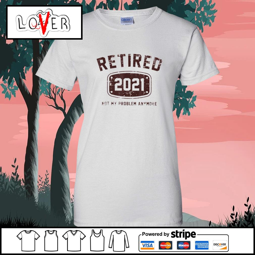Retired 2021 not my problem anymore s Ladies-Tee