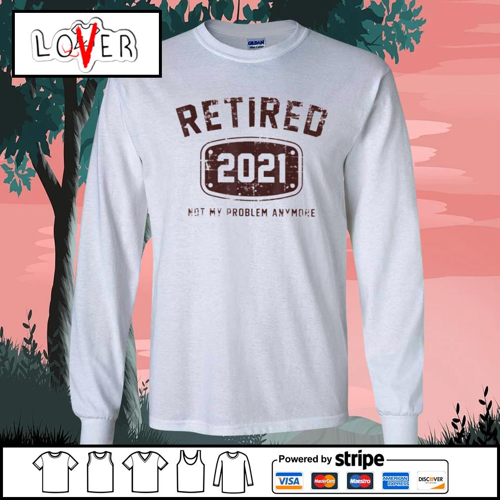 Retired 2021 not my problem anymore s Long-Sleeves-Tee