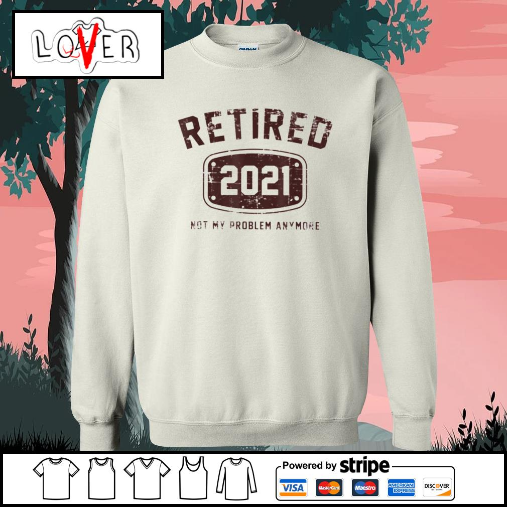 Retired 2021 not my problem anymore s Sweater