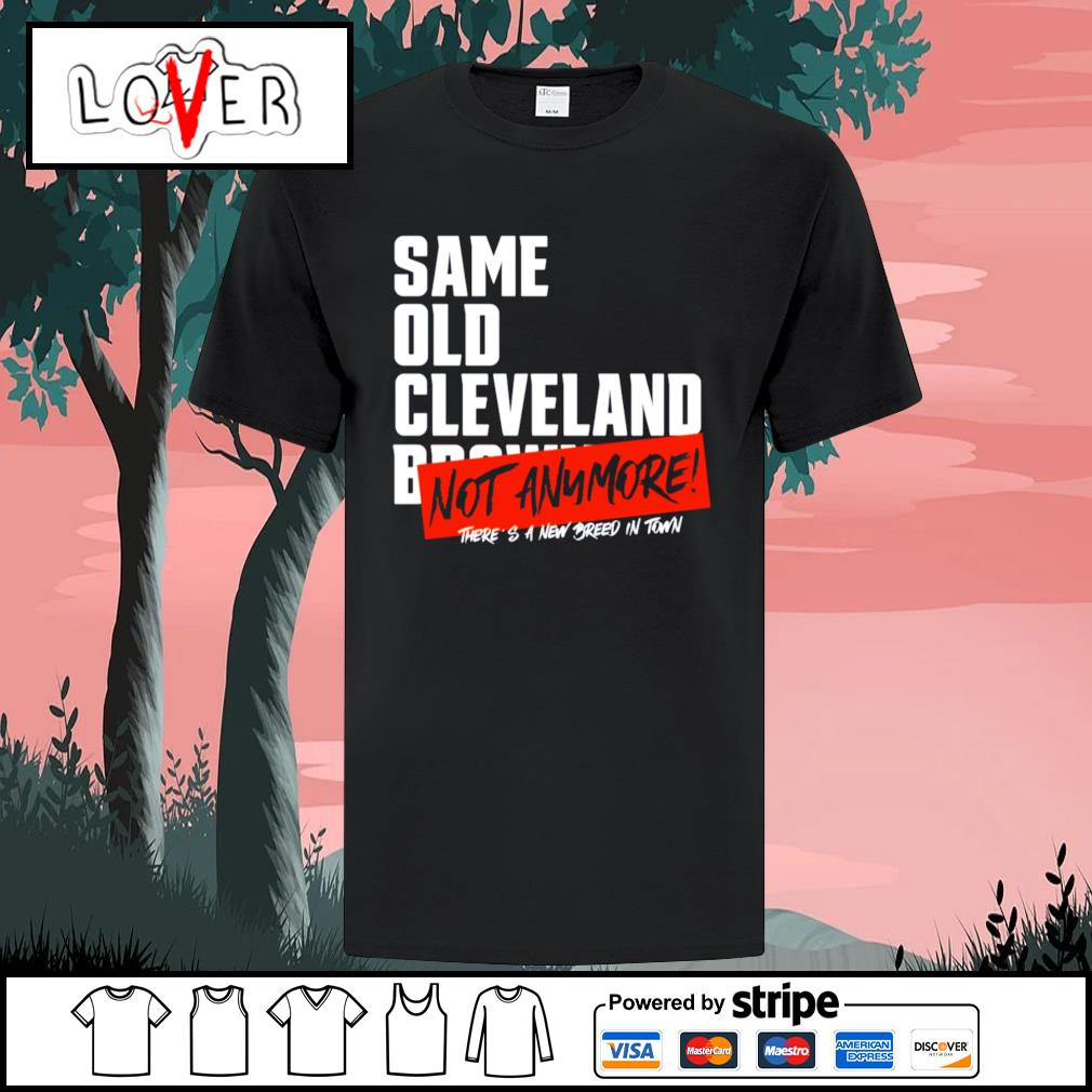 Same old Cleveland Browns not anymore there's a new breed in town shirt