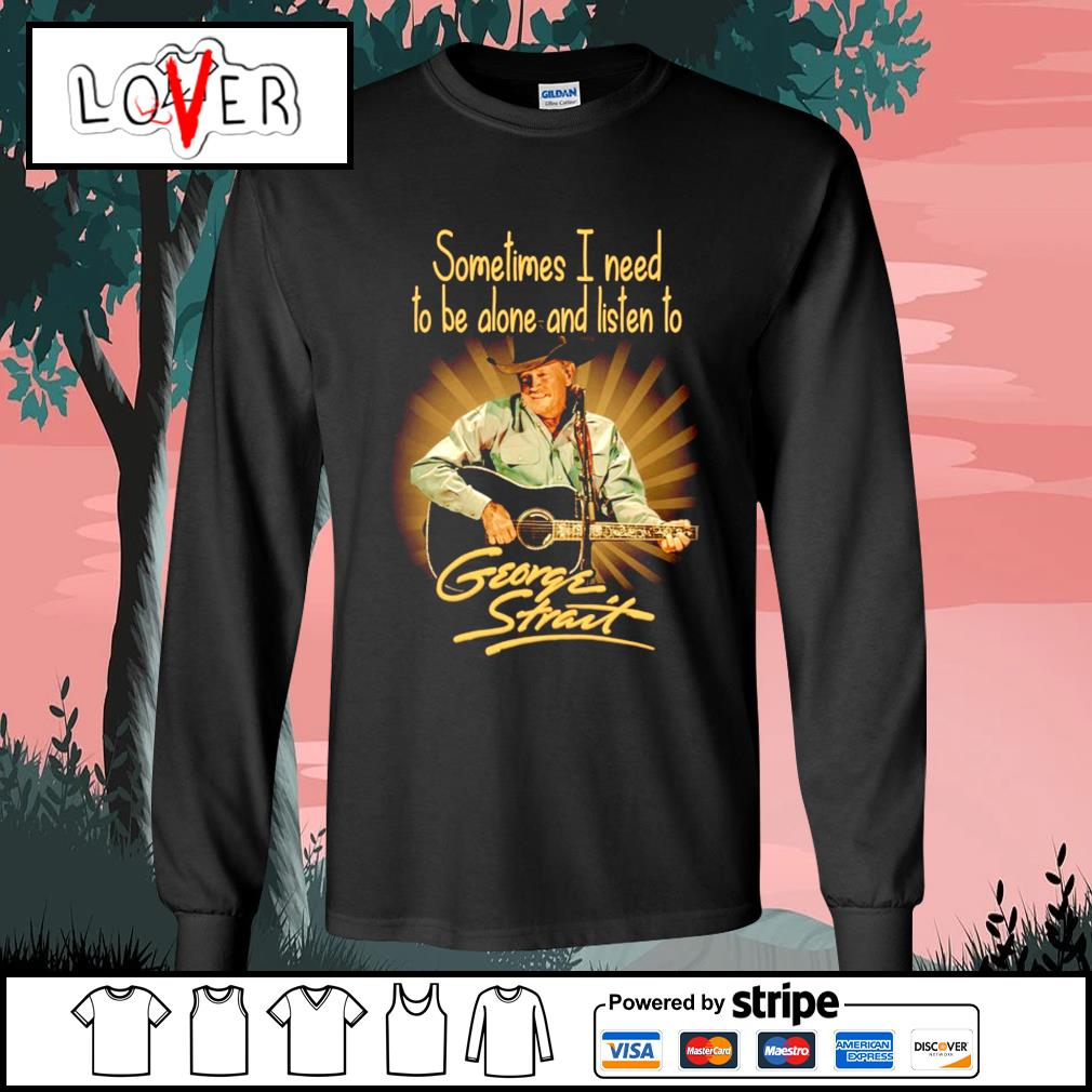 Sometimes I need to be alone and listen to George Strait s Long-Sleeves-Tee
