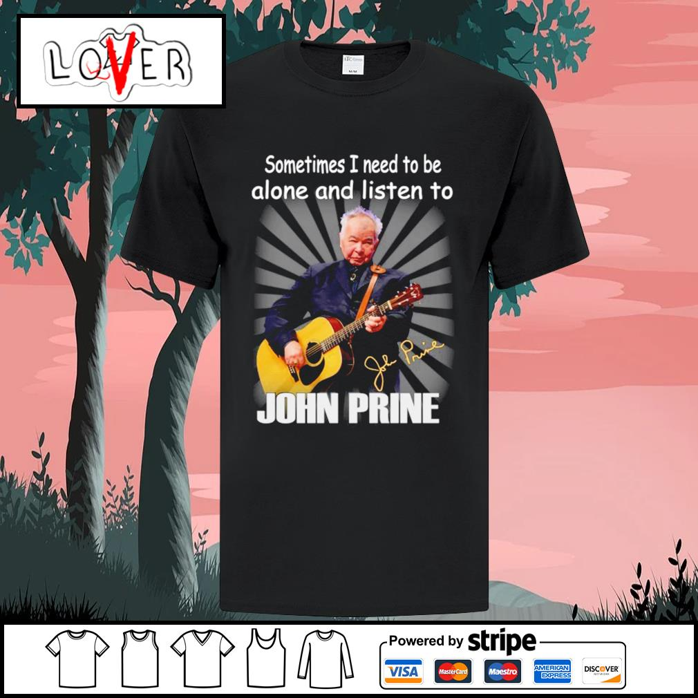 Sometimes I need to be alone and listen to John Prine signature shirt