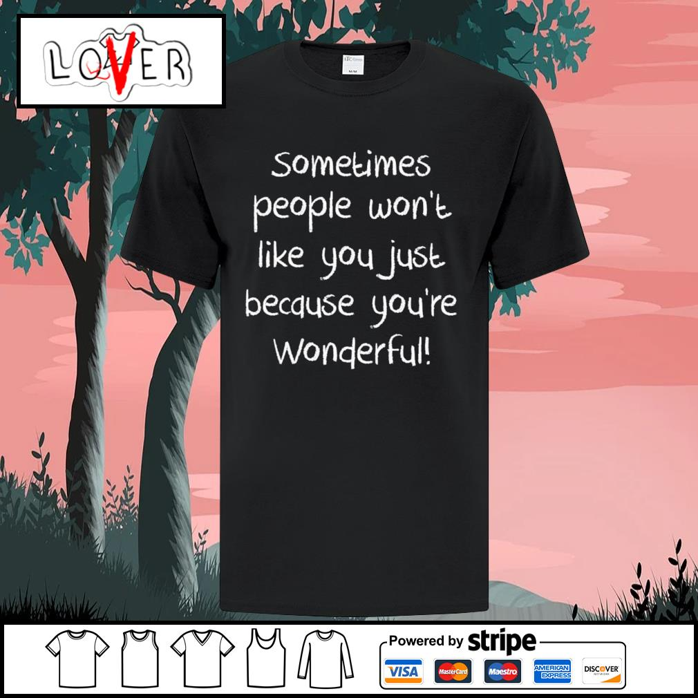 Sometimes people won't like you just because you're wonderful shirt