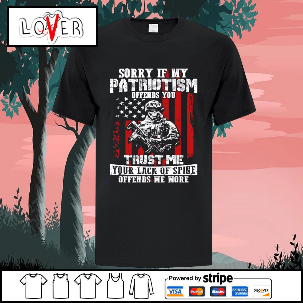 Sorry if my patriotism offends you trust me your lack of spine offends me more American shirt