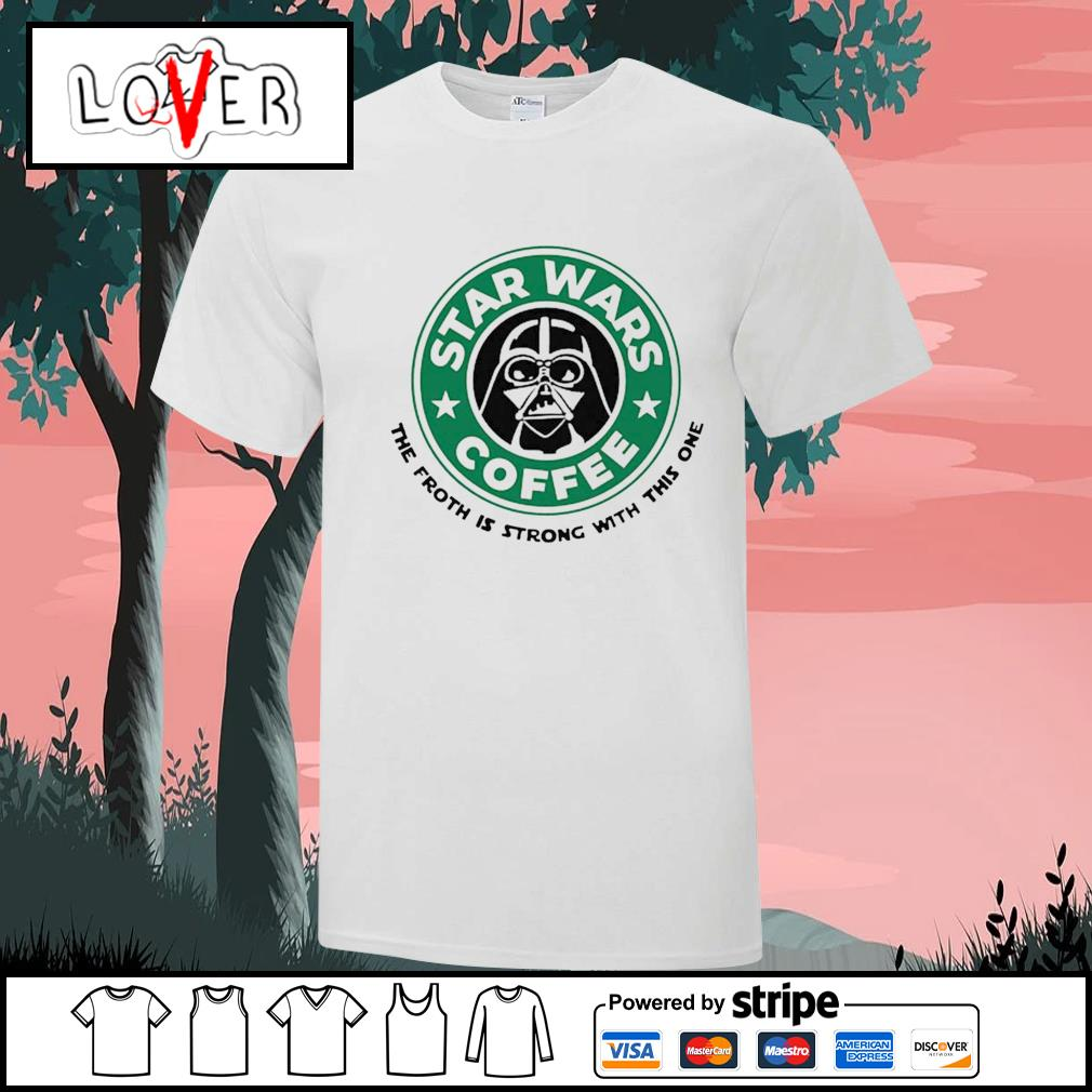 Starbucks star wars coffee the froth is strong with this one shirt