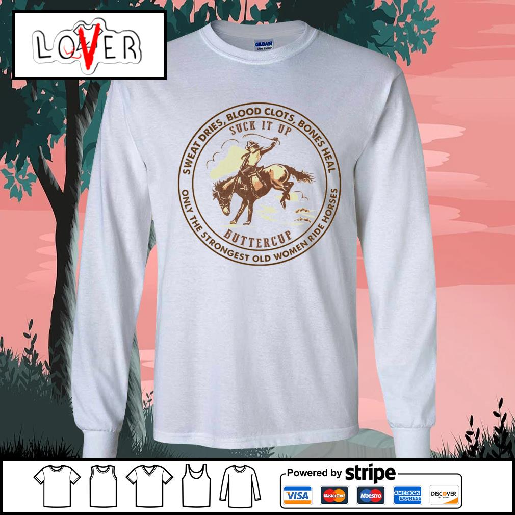 Sweat dries blood clots bones heal only the strongest old women ride horse suck it up buttercup s Long-Sleeves-Tee