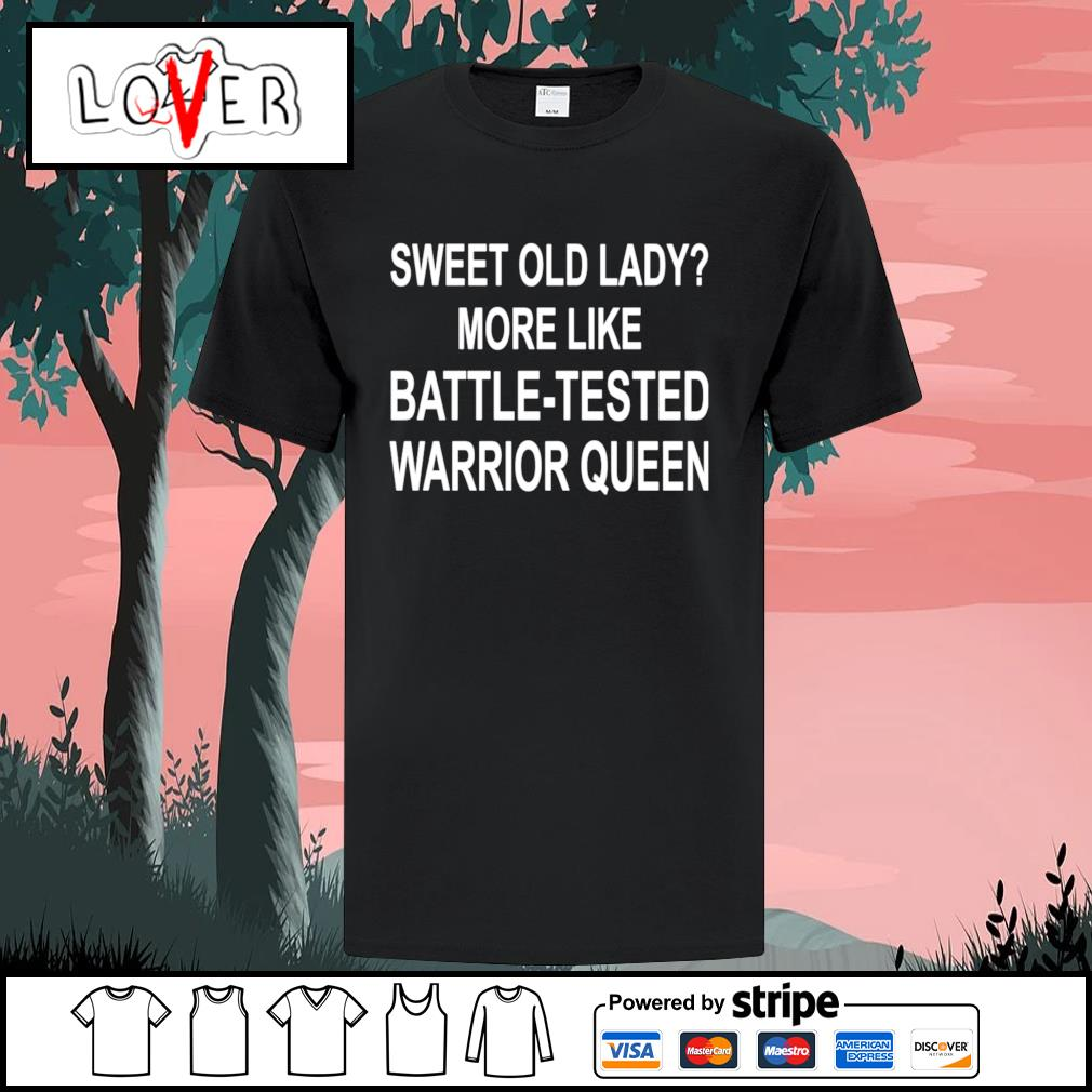 Sweet old lady more like battle tested warrior queen shirt