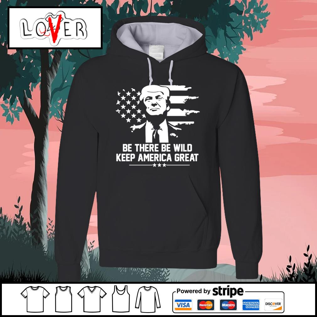 Trump 2021 be there be wild keep america great s Hoodie
