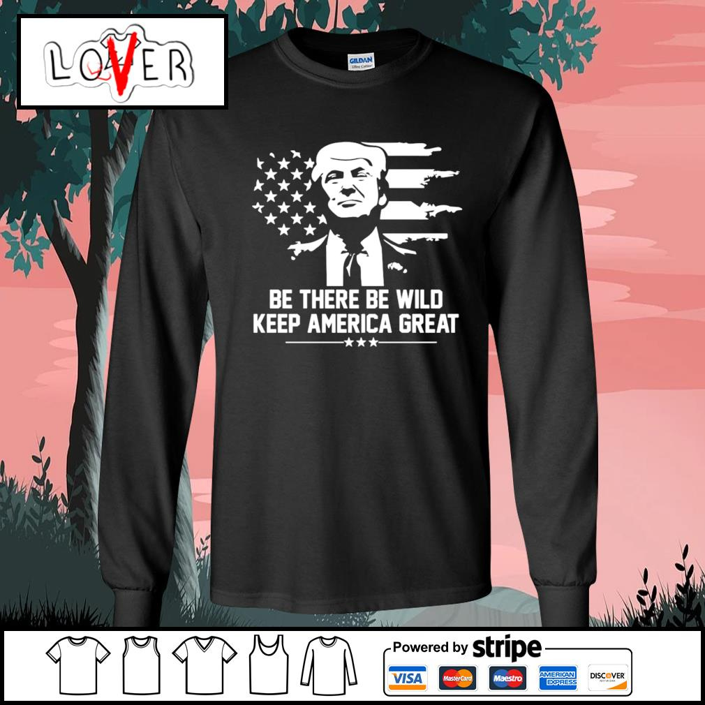 Trump 2021 be there be wild keep america great s Long-Sleeves-Tee