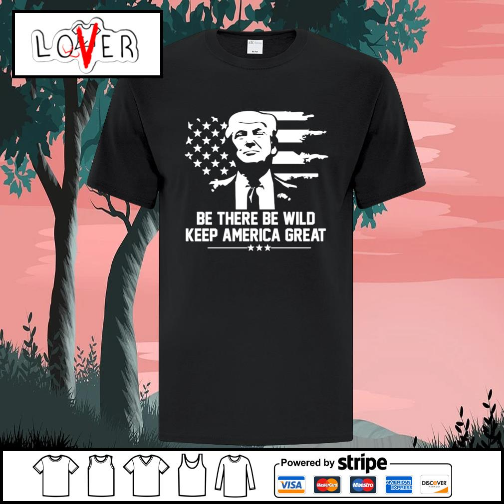 Trump 2021 be there be wild keep america great shirt