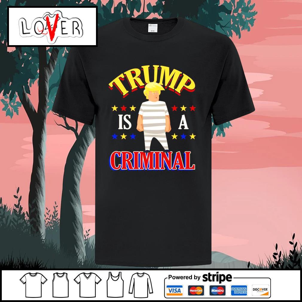Trump is a criminal shirt