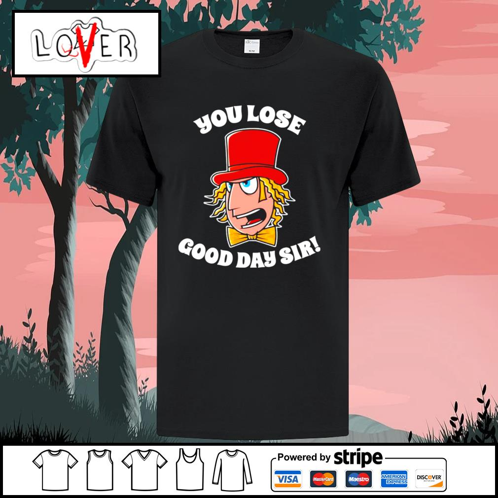 Willy Wonka you lose good day sir shirt