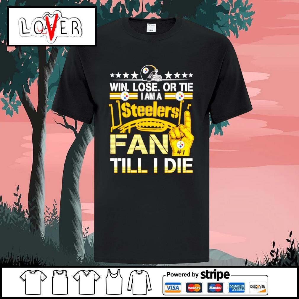 Win lose or tie im a Pittsburgh Steelers fan till I die shirt