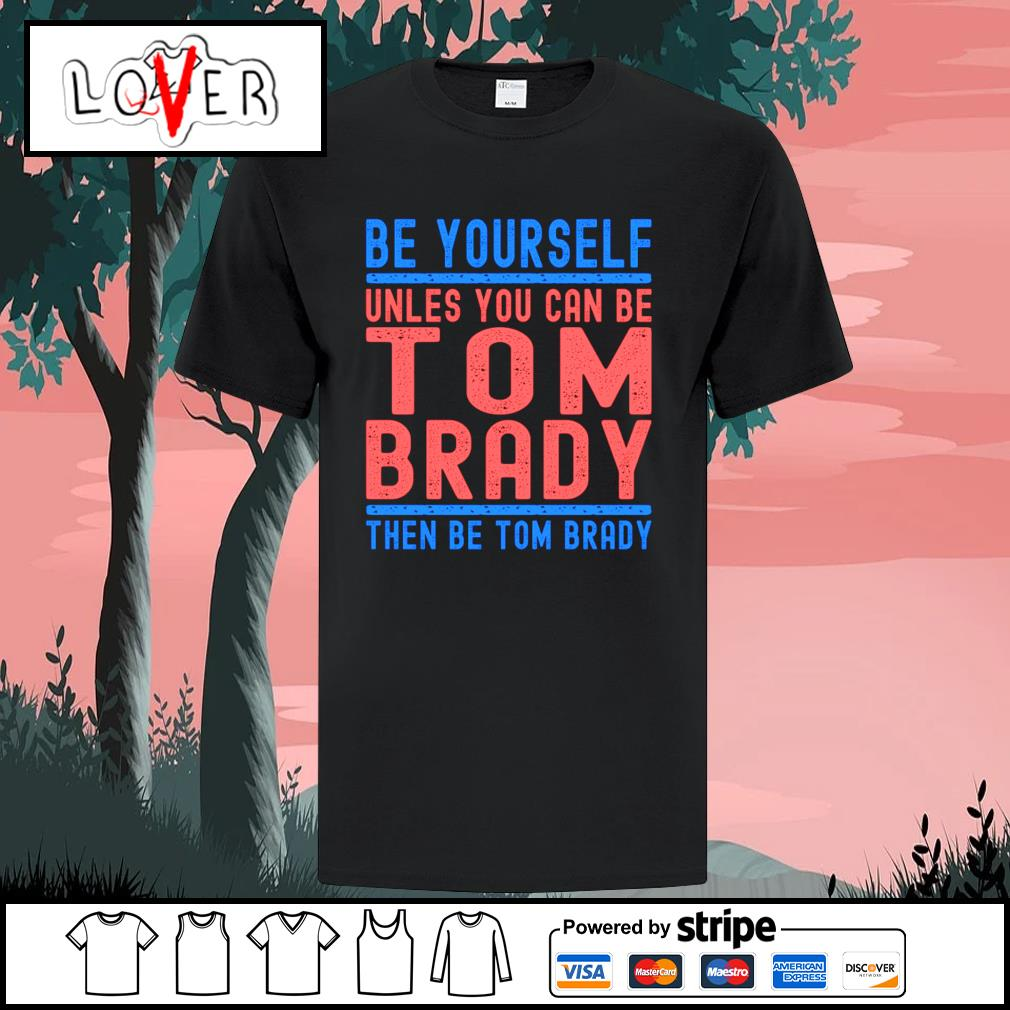 Be yourself unless you can be Tom Brady then be Tom Brady shirt