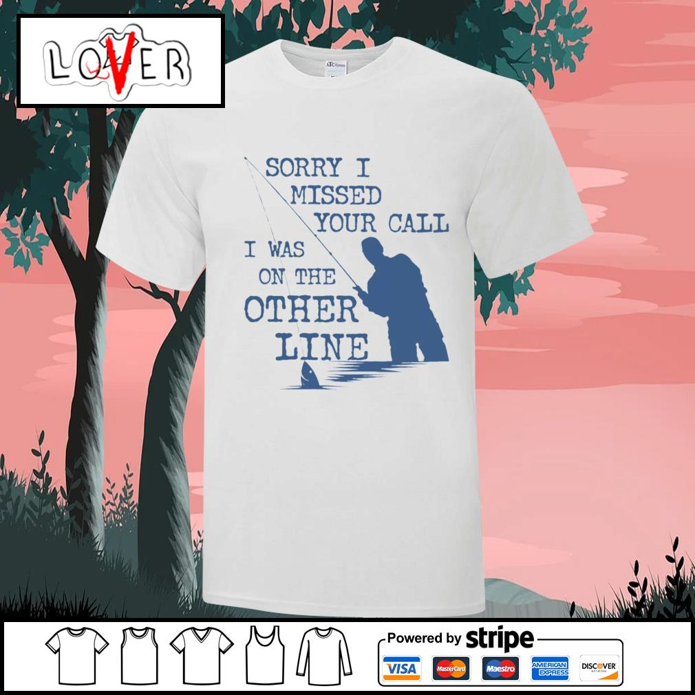Fishing Sorry I missed your call I was on the other line shirt