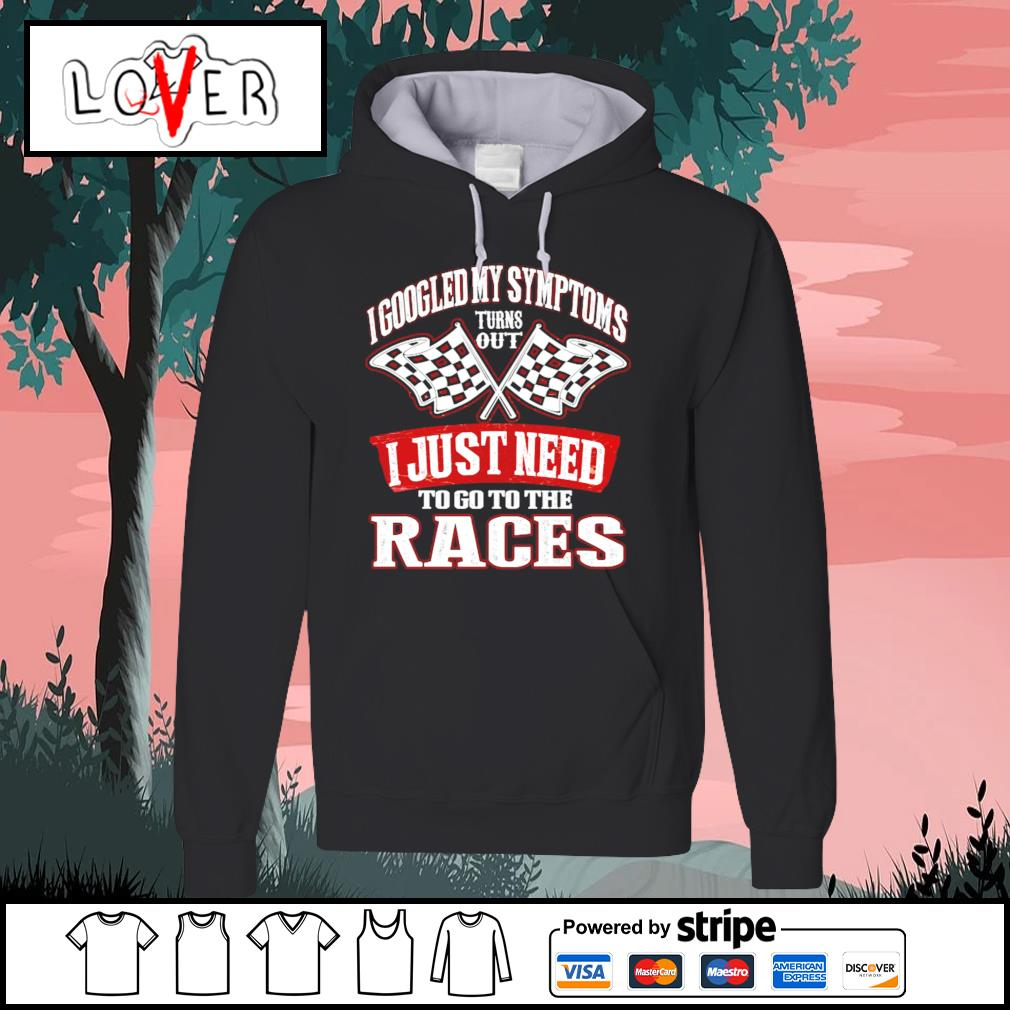 I googled my symptoms turns out I just need to go to the races s Hoodie
